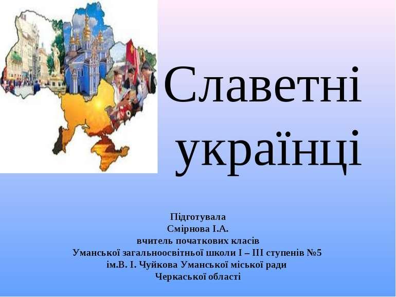 Cлаветні українці Підготувала Смірнова І.А. вчитель початкових класів Уманськ...