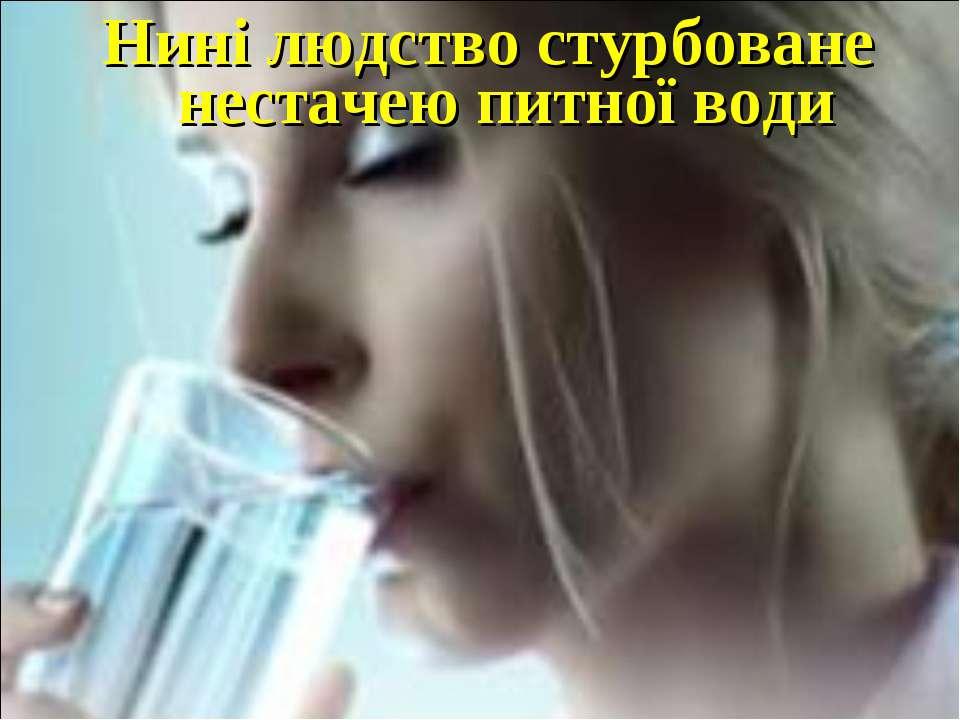 Нині людство стурбоване нестачею питної води