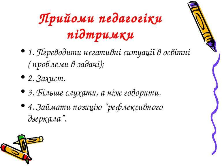 Прийоми педагогіки підтримки 1. Переводити негативні ситуації в освітні ( про...