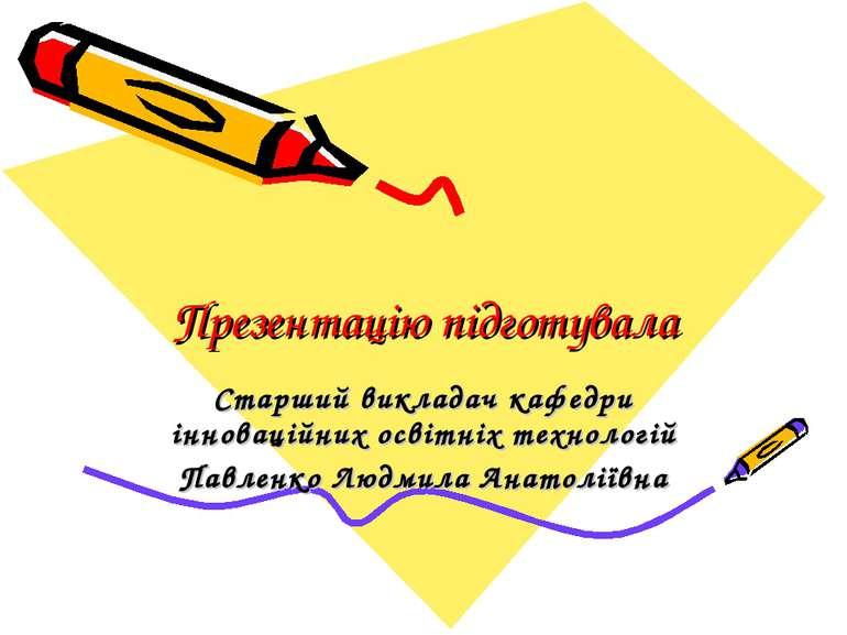 Презентацію підготувала Старший викладач кафедри інноваційних освітніх технол...
