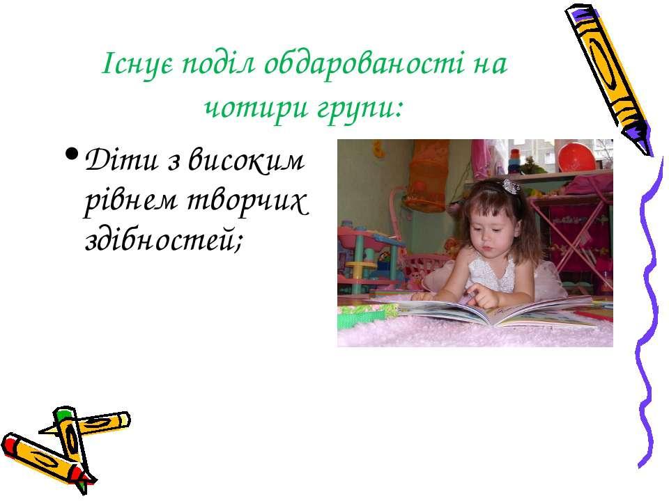 Існує поділ обдарованості на чотири групи: Діти з високим рівнем творчих здіб...