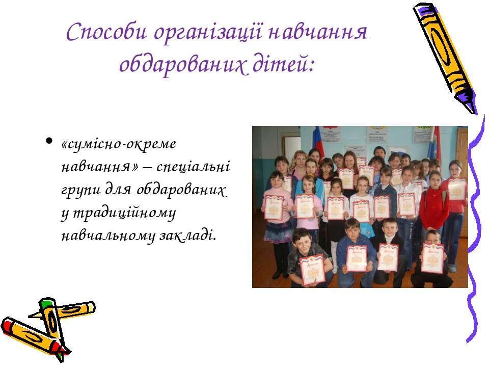 Способи організації навчання обдарованих дітей: «сумісно-окреме навчання» – с...