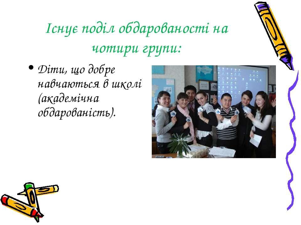 Існує поділ обдарованості на чотири групи: Діти, що добре навчаються в школі ...
