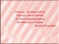 Учитель – це наша совість, Взірець у житті єдиний, Без нього життєва повість ...