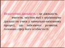 Педагогічна діяльність – це діяльність вчителя, змістом якої є керівництво ді...