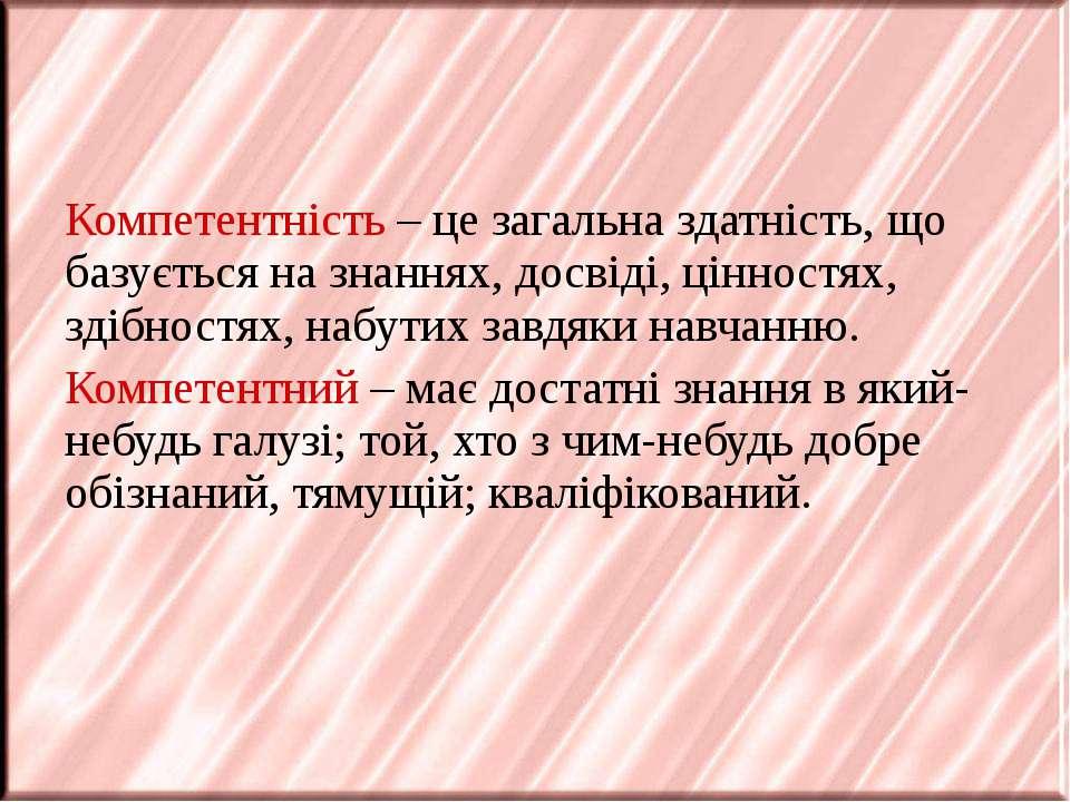 Компетентність – це загальна здатність, що базується на знаннях, досвіді, цін...