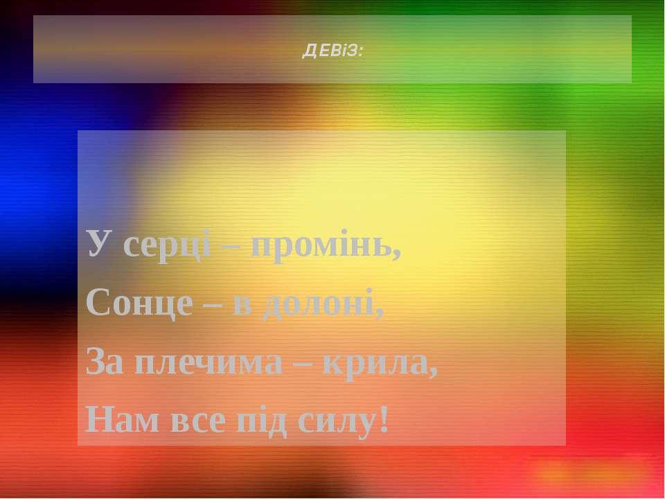 ДЕВіЗ: У серці – промінь, Сонце – в долоні, За плечима – крила, Нам все під с...