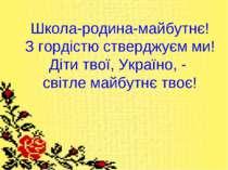 Школа-родина-майбутнє! З гордістю стверджуєм ми! Діти твої, Україно, - світле...