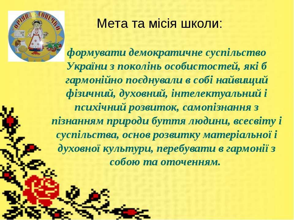 Мета та місія школи: формувати демократичне суспільство України з поколінь ос...