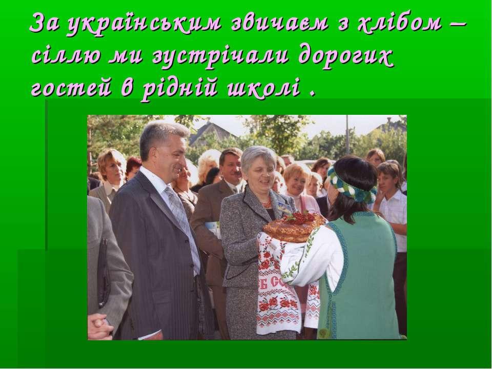 За українським звичаєм з хлібом –сіллю ми зустрічали дорогих гостей в рідній ...