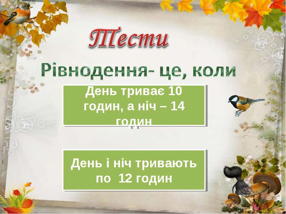 День триває 10 годин, а ніч – 14 годин День і ніч тривають по 12 годин