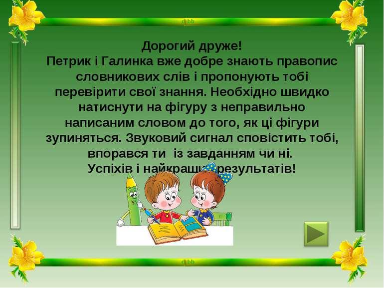 Дорогий друже! Петрик і Галинка вже добре знають правопис словникових слів і ...