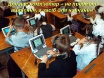 Для нас комп'ютер – не предмет вивчення, а засіб для навчання