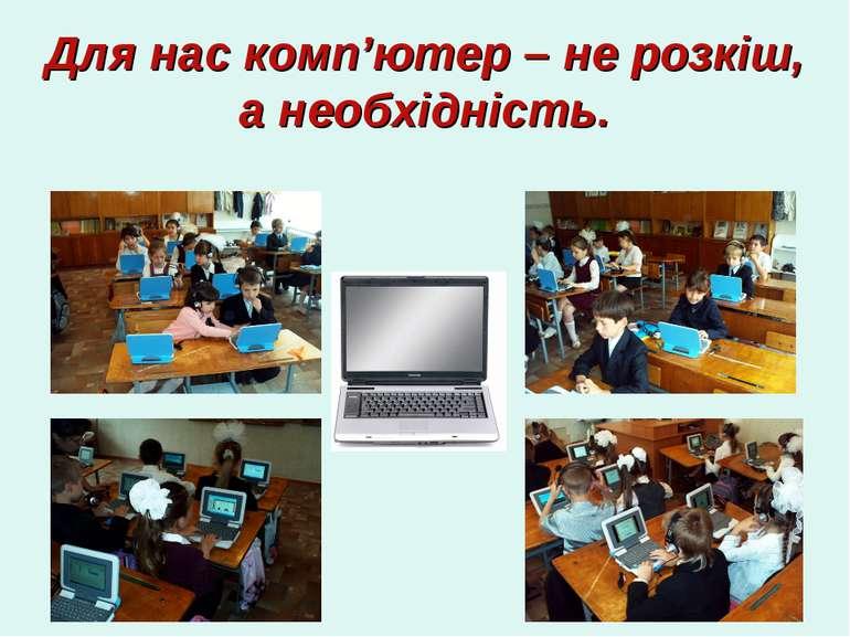 Для нас комп'ютер – не розкіш, а необхідність.