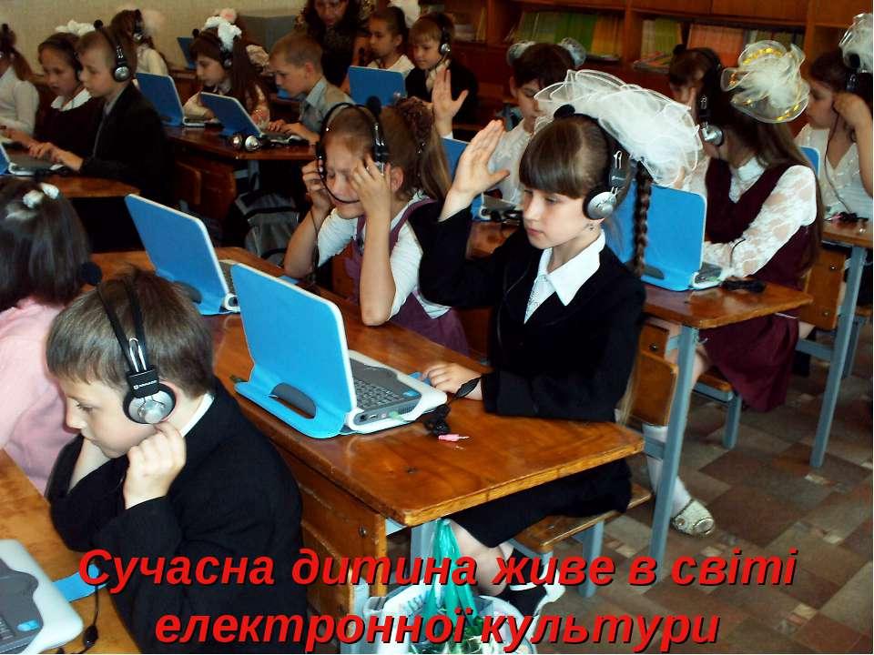 Сучасна дитина живе в світі електронної культури