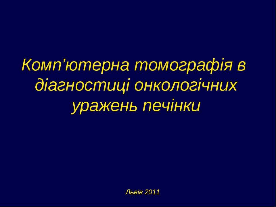 Комп'ютерна томографія в діагностиці онкологічних уражень печінки Львів 2011