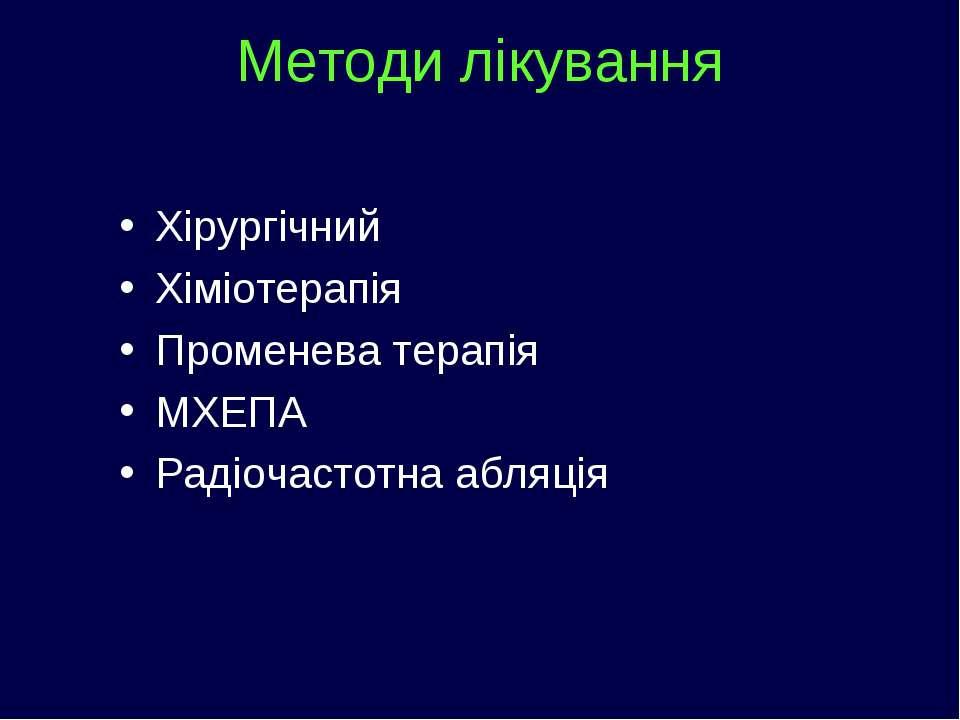Методи лікування Хірургічний Хіміотерапія Променева терапія МХЕПА Радіочастот...