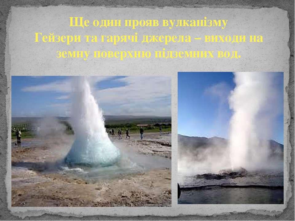 Ще один прояв вулканізму Гейзери та гарячі джерела – виходи на земну поверхню...