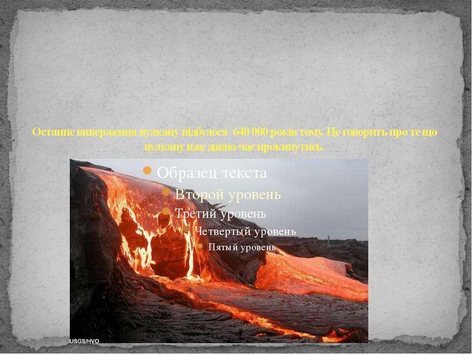 Останнє виверження вулкану відбулося 640 000 років тому. Це говорить про те щ...