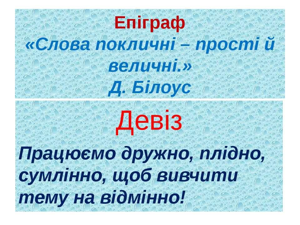 Епіграф «Слова покличні – прості й величні.» Д. Білоус Девіз Працюємо дружно,...