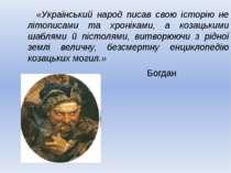 «Український народ писав свою історію не літописами та хроніками, а козацьким...