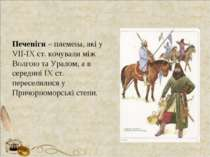 Печеніги – племена, які у VІІ-ІХ ст. кочували між Волгою та Уралом, а в серед...