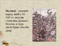 Половці – кочовий народ, який у ХІ – ХІІІ ст. населяв степи між Дунаєм і Волг...