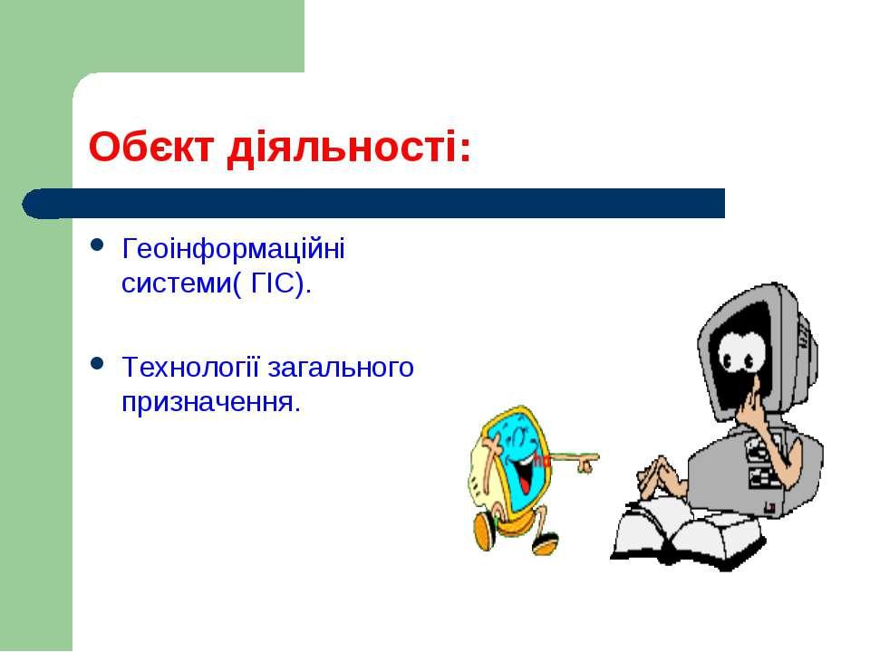 Обєкт діяльності: Геоінформаційні системи( ГІС). Технології загального призна...