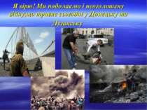 Я вірю! Ми подолаємо і неоголошену війну,що триває сьогодні у Донецьку та Луг...