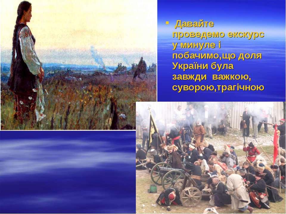 Давайте проведемо екскурс у минуле і побачимо,що доля України була завжди важ...