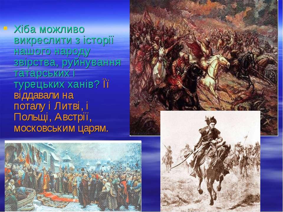 Хіба можливо викреслити з історії нашого народу звірства, руйнування татарськ...