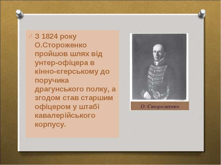 З 1824 року О.Стороженко пройшов шлях від унтер-офіцера в кінно-єгерському до...