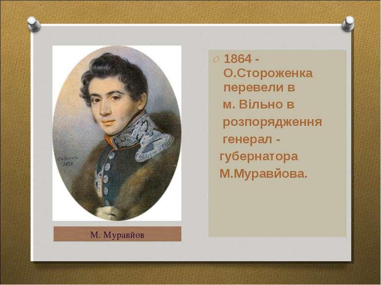 1864 - О.Стороженка перевели в м. Вільно в розпорядження генерал - губернатор...