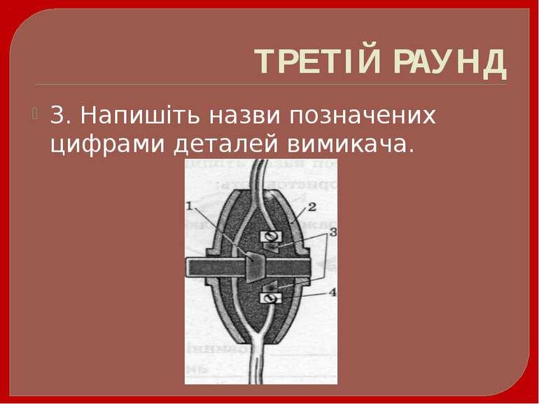ТРЕТІЙ РАУНД 3. Напишіть назви позначених цифрами деталей вимикача.