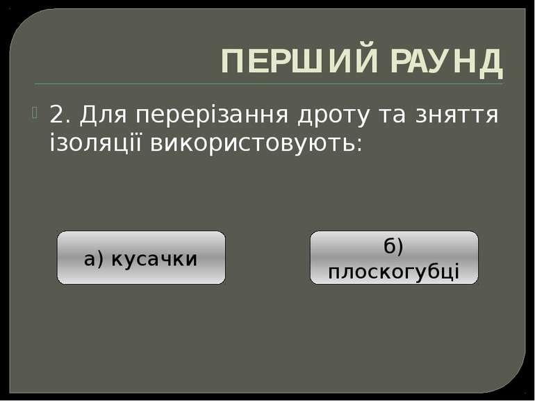 ПЕРШИЙ РАУНД 2. Для перерізання дроту та зняття ізоляції використовують: а) к...