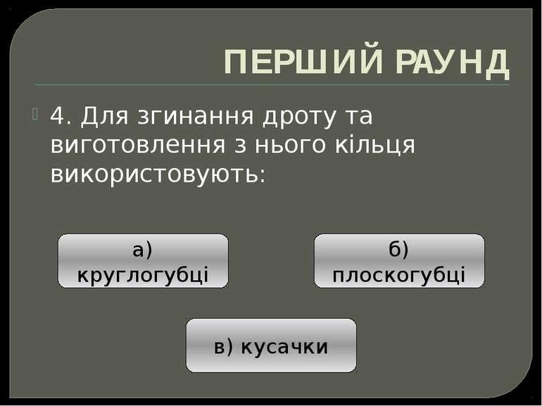 ПЕРШИЙ РАУНД 4. Для згинання дроту та виготовлення з нього кільця використову...