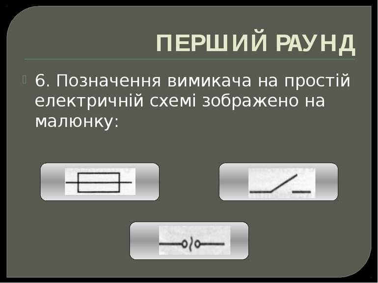 ПЕРШИЙ РАУНД 6. Позначення вимикача на простій електричній схемі зображено на...
