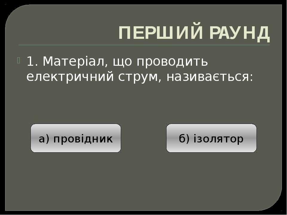 ПЕРШИЙ РАУНД 1. Матеріал, що проводить електричний струм, називається: а) про...