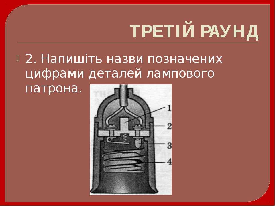 ТРЕТІЙ РАУНД 2. Напишіть назви позначених цифрами деталей лампового патрона.