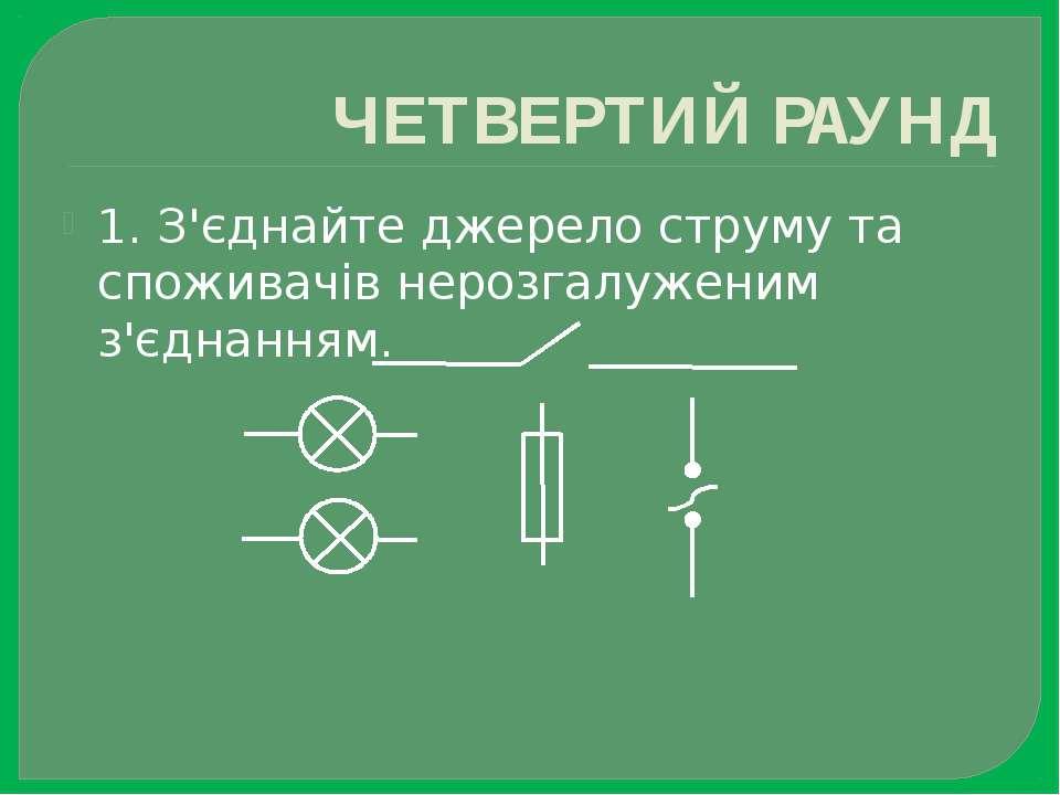 ЧЕТВЕРТИЙ РАУНД 1. З'єднайте джерело струму та споживачів нерозгалуженим з'єд...