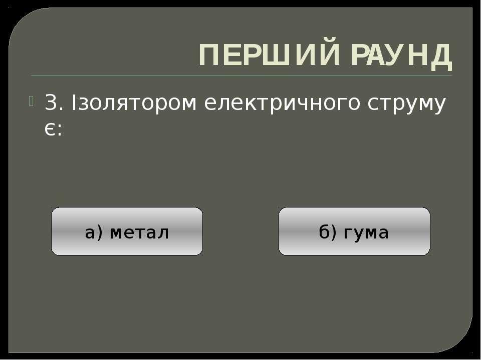 ПЕРШИЙ РАУНД 3. Ізолятором електричного струму є: а) метал б) гума