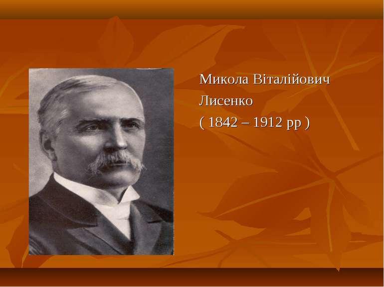 Микола Віталійович Лисенко ( 1842 – 1912 рр )