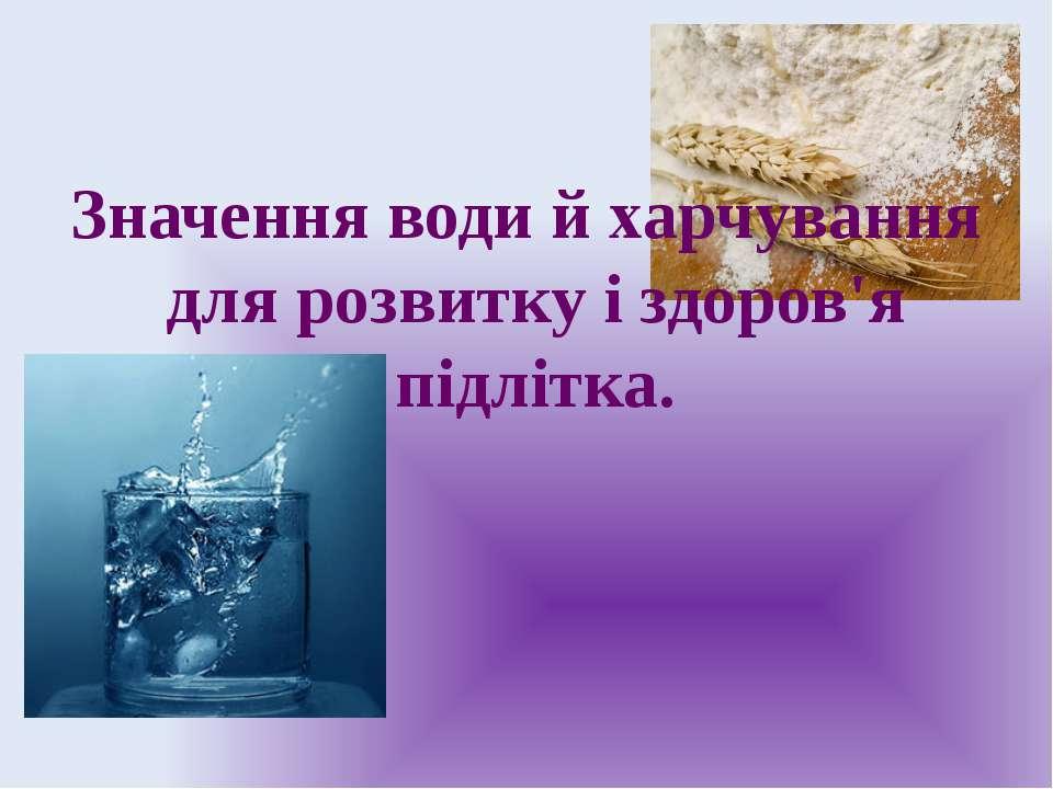 Значення води й харчування для розвитку і здоров'я підлітка.