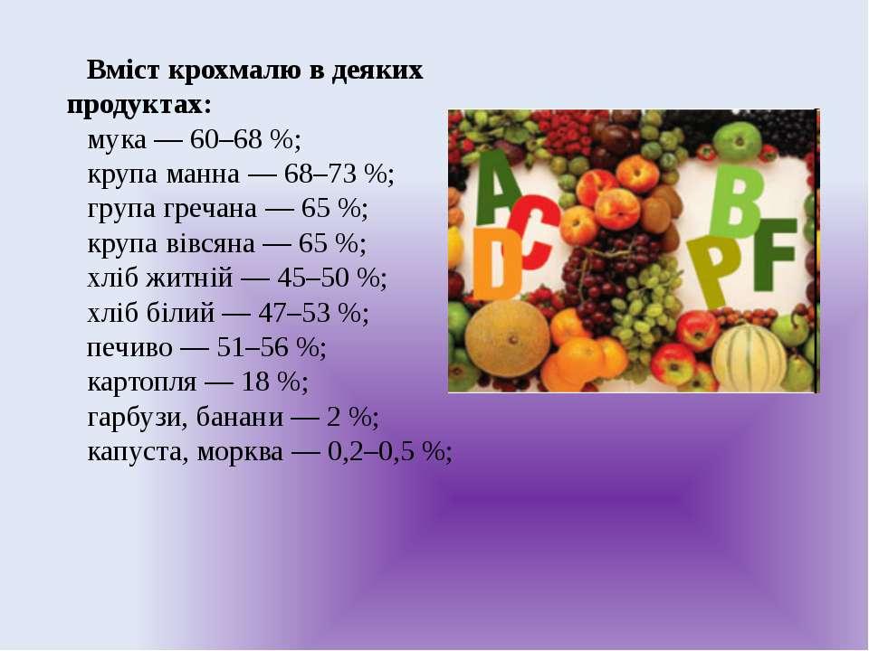 Вміст крохмалю в деяких продуктах: мука — 60–68 %; крупа манна — 68–73 %; гру...