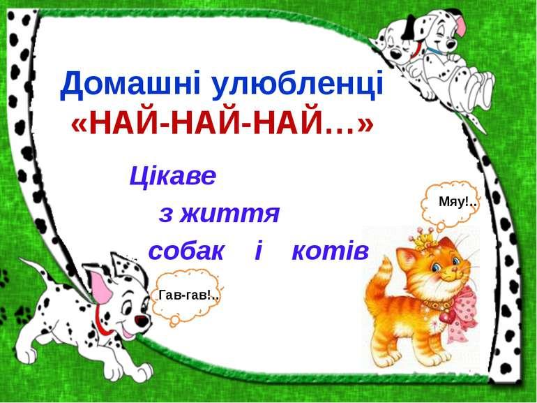 Домашні улюбленці «НАЙ-НАЙ-НАЙ…» Цікаве з життя собак і котів Гав-гав!.. Мяу!..