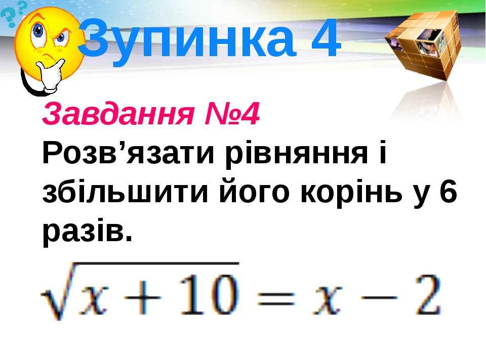 Завдання №4 Розв'язати рівняння і збільшити його корінь у 6 разів. . Зупинка ...