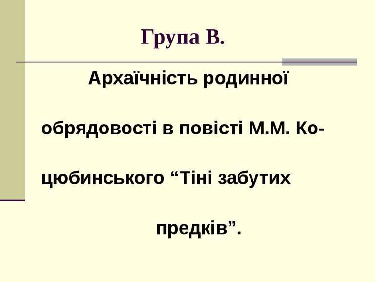 """Група В. Архаїчність родинної обрядовості в повісті М.М. Ко- цюбинського """"Тін..."""