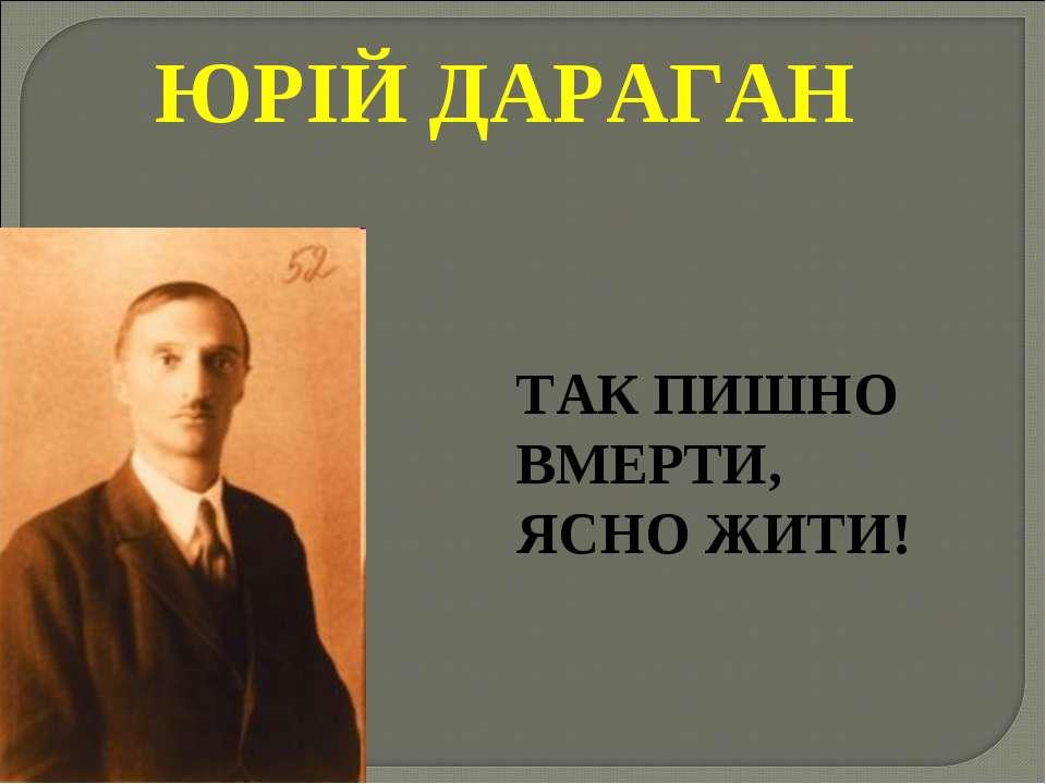 ЮРІЙ ДАРАГАН ТАК ПИШНО ВМЕРТИ, ЯСНО ЖИТИ!