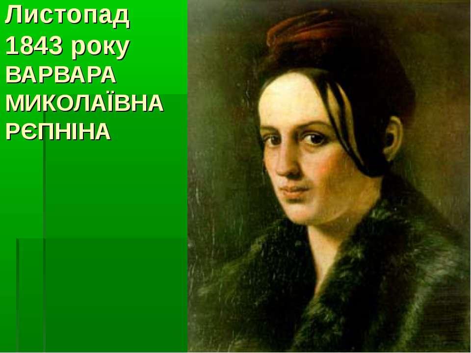Листопад 1843 року ВАРВАРА МИКОЛАЇВНА РЄПНІНА
