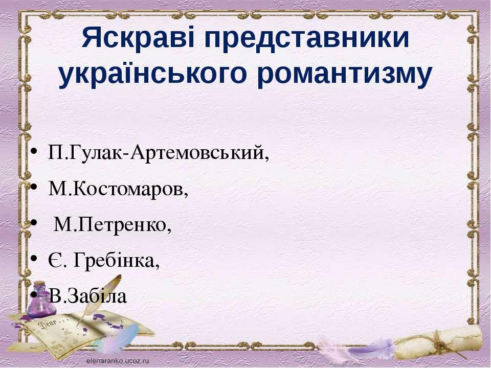 Яскраві представники українського романтизму П.Гулак-Артемовський, М.Костомар...